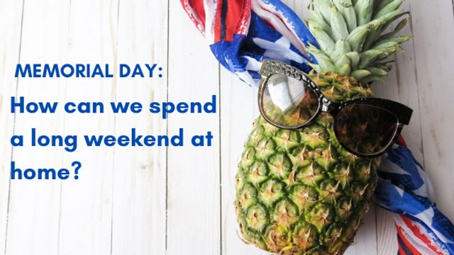 Memorial Day: How can we spend a long weekend at home?